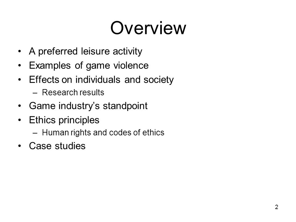 2 Overview A preferred leisure activity Examples of game violence Effects on individuals and society –Research results Game industry's standpoint Ethics principles –Human rights and codes of ethics Case studies