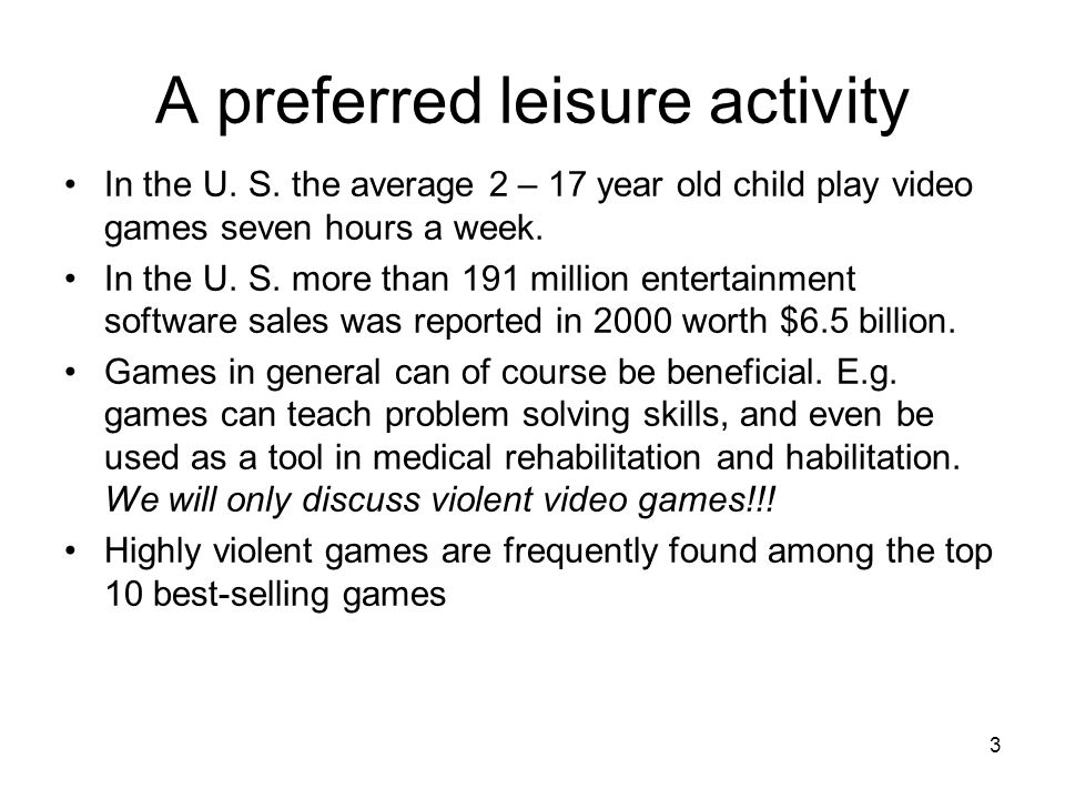 3 A preferred leisure activity In the U. S. the average 2 – 17 year old child play video games seven hours a week. In the U. S. more than 191 million