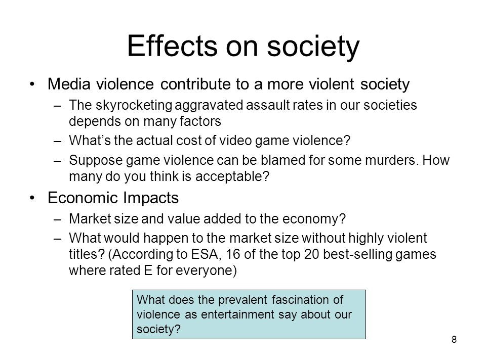 8 Effects on society Media violence contribute to a more violent society –The skyrocketing aggravated assault rates in our societies depends on many f
