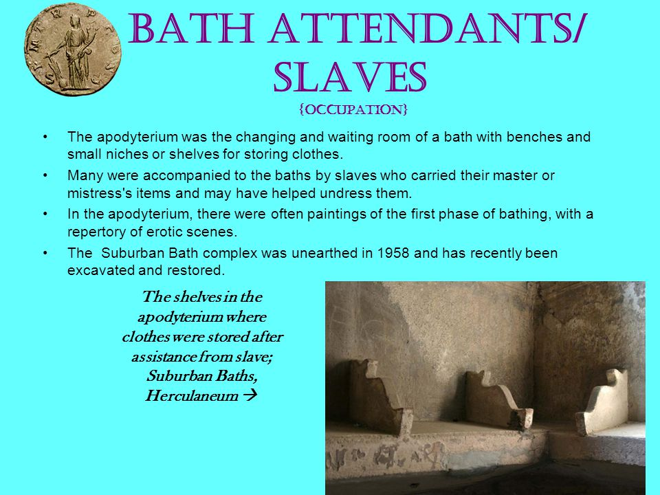 Bath attendants/ slaves {occupation} The apodyterium was the changing and waiting room of a bath with benches and small niches or shelves for storing