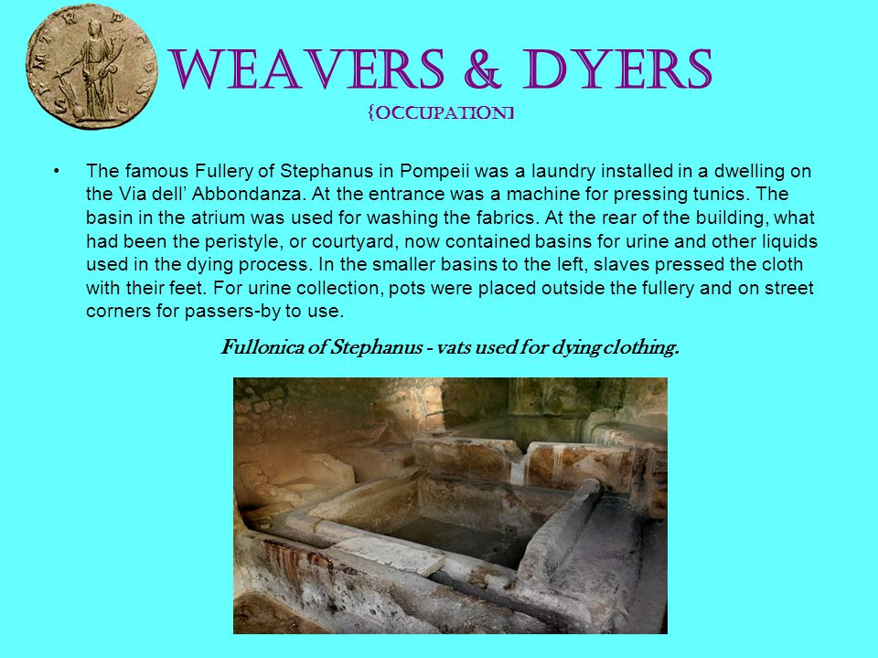 Weavers & Dyers {occupation] The famous Fullery of Stephanus in Pompeii was a laundry installed in a dwelling on the Via dell' Abbondanza. At the entr