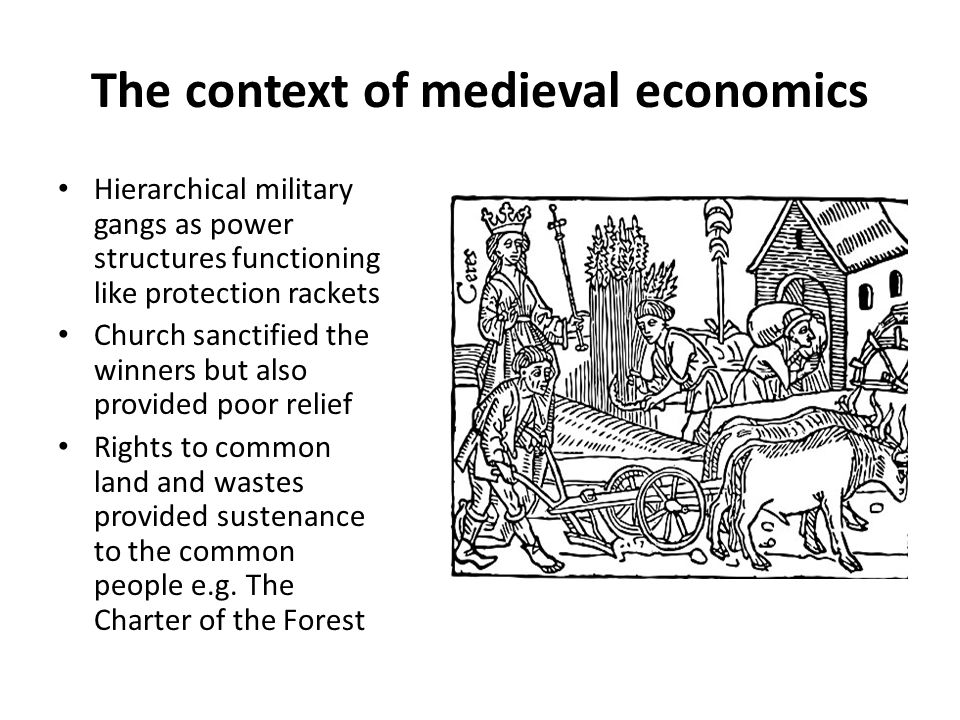 The context of medieval economics Hierarchical military gangs as power structures functioning like protection rackets Church sanctified the winners but also provided poor relief Rights to common land and wastes provided sustenance to the common people e.g.