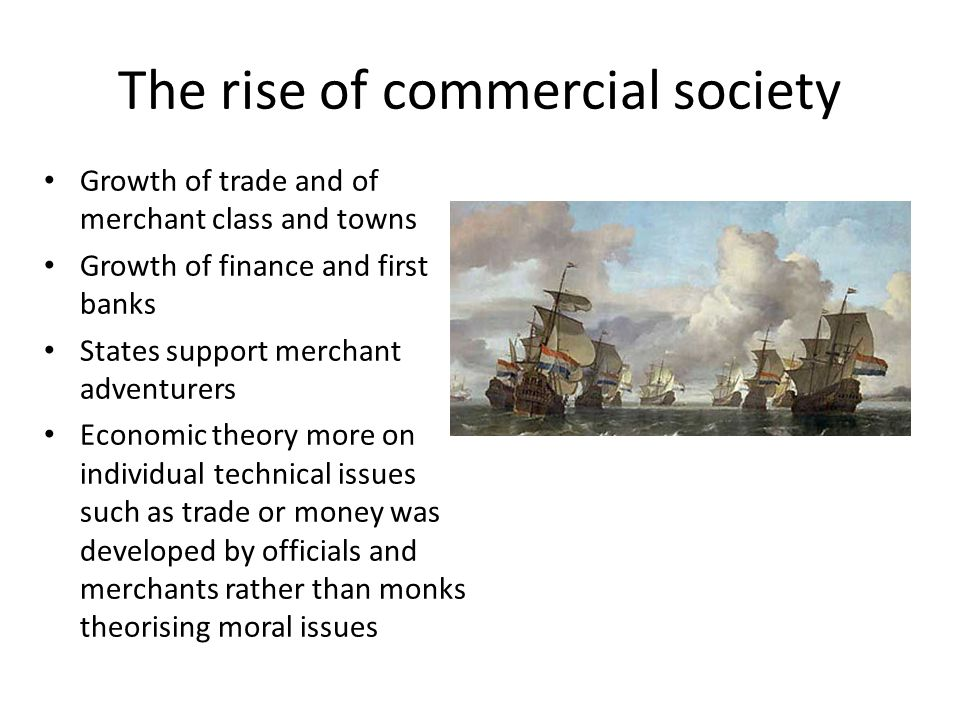 The rise of commercial society Growth of trade and of merchant class and towns Growth of finance and first banks States support merchant adventurers Economic theory more on individual technical issues such as trade or money was developed by officials and merchants rather than monks theorising moral issues