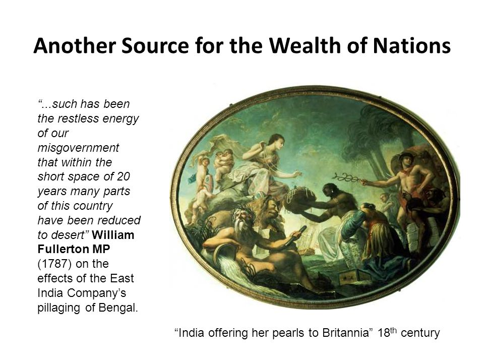 Another Source for the Wealth of Nations ...such has been the restless energy of our misgovernment that within the short space of 20 years many parts of this country have been reduced to desert William Fullerton MP (1787) on the effects of the East India Company's pillaging of Bengal.