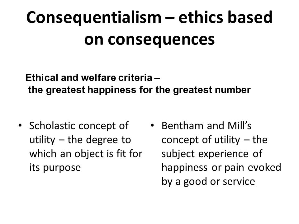 Consequentialism – ethics based on consequences Scholastic concept of utility – the degree to which an object is fit for its purpose Bentham and Mill's concept of utility – the subject experience of happiness or pain evoked by a good or service Ethical and welfare criteria – the greatest happiness for the greatest number