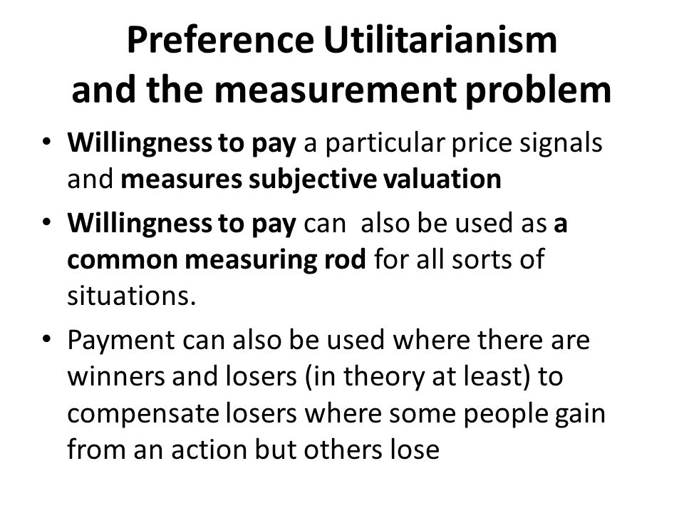 Preference Utilitarianism and the measurement problem Willingness to pay a particular price signals and measures subjective valuation Willingness to pay can also be used as a common measuring rod for all sorts of situations.
