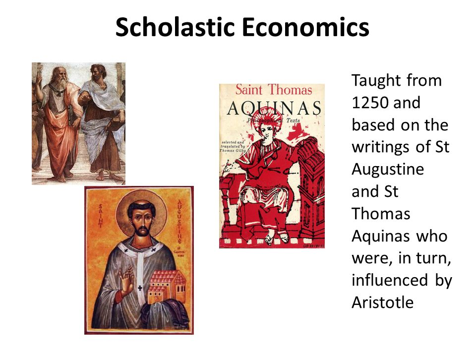 Scholastic Economics Taught from 1250 and based on the writings of St Augustine and St Thomas Aquinas who were, in turn, influenced by Aristotle