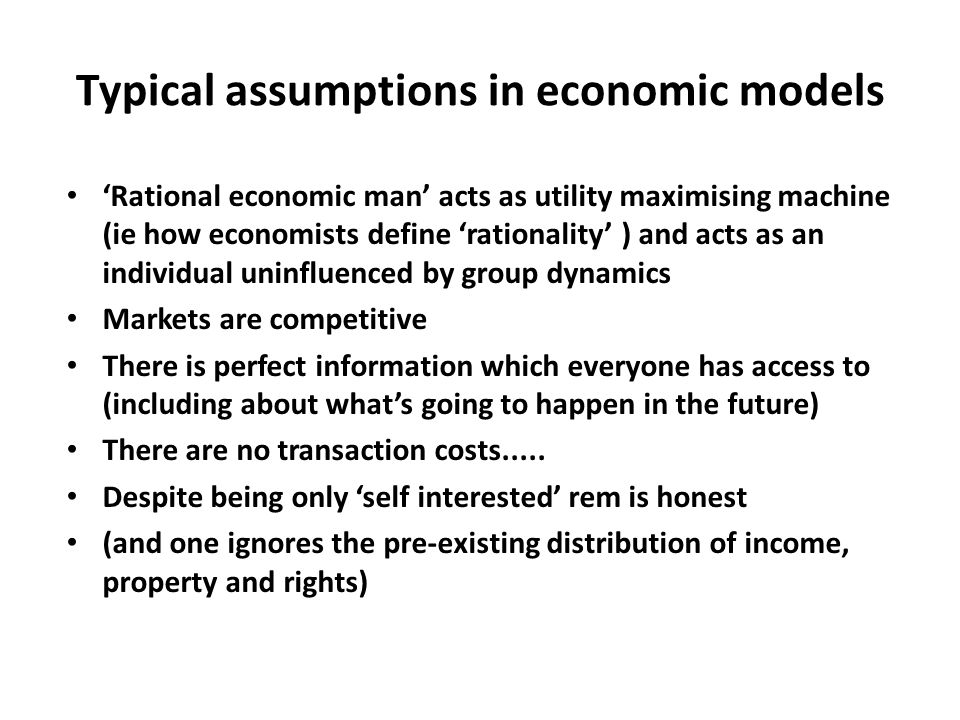 Typical assumptions in economic models 'Rational economic man' acts as utility maximising machine (ie how economists define 'rationality' ) and acts as an individual uninfluenced by group dynamics Markets are competitive There is perfect information which everyone has access to (including about what's going to happen in the future) There are no transaction costs.....