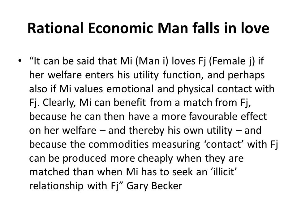 Rational Economic Man falls in love It can be said that Mi (Man i) loves Fj (Female j) if her welfare enters his utility function, and perhaps also if Mi values emotional and physical contact with Fj.