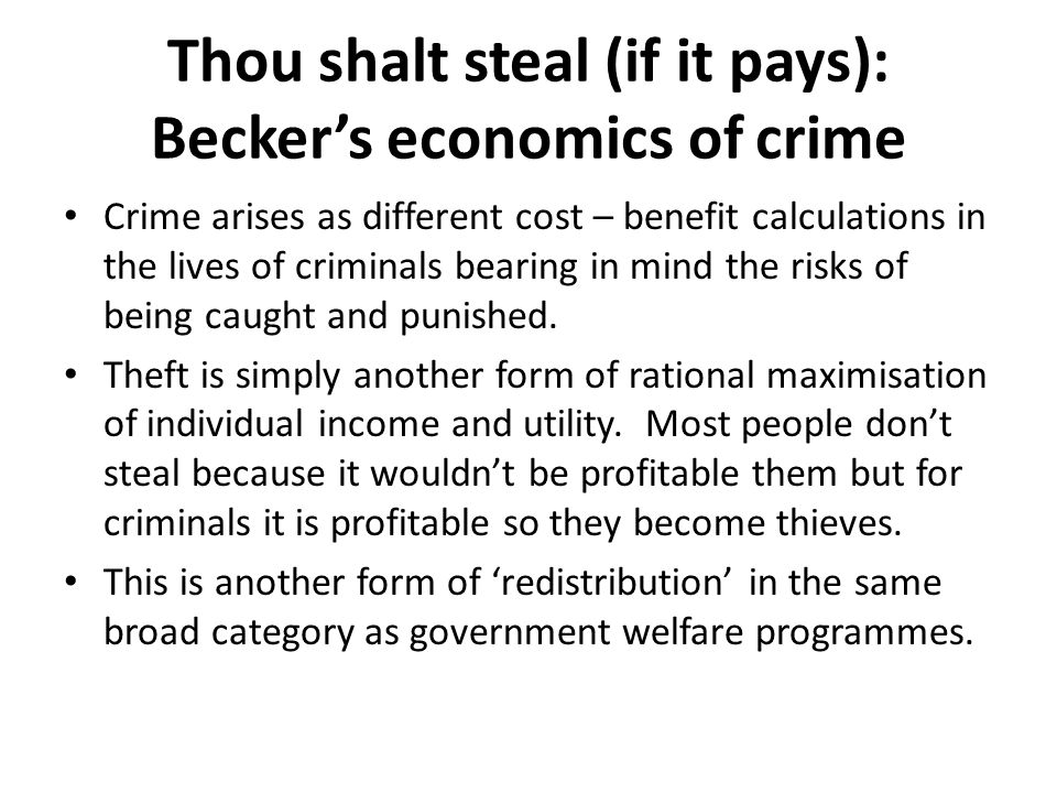 Thou shalt steal (if it pays): Becker's economics of crime Crime arises as different cost – benefit calculations in the lives of criminals bearing in mind the risks of being caught and punished.