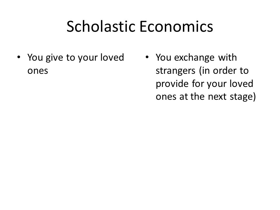 Scholastic Economics You give to your loved ones You exchange with strangers (in order to provide for your loved ones at the next stage)