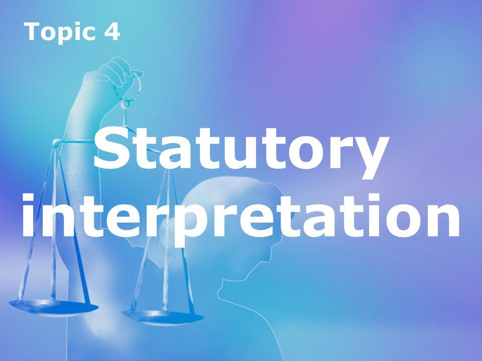 Topic 4 Statutory interpretation Topic 4 Statutory interpretation