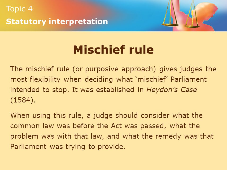 Topic 4 Statutory interpretation Mischief rule The mischief rule (or purposive approach) gives judges the most flexibility when deciding what 'mischie