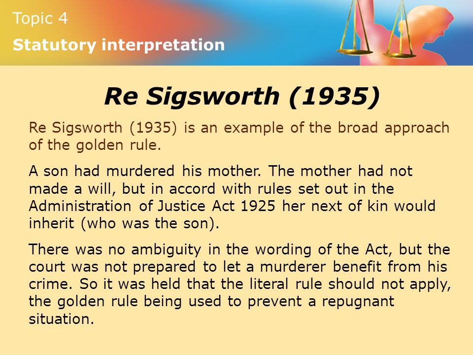 Topic 4 Statutory interpretation Re Sigsworth (1935) Re Sigsworth (1935) is an example of the broad approach of the golden rule. A son had murdered hi