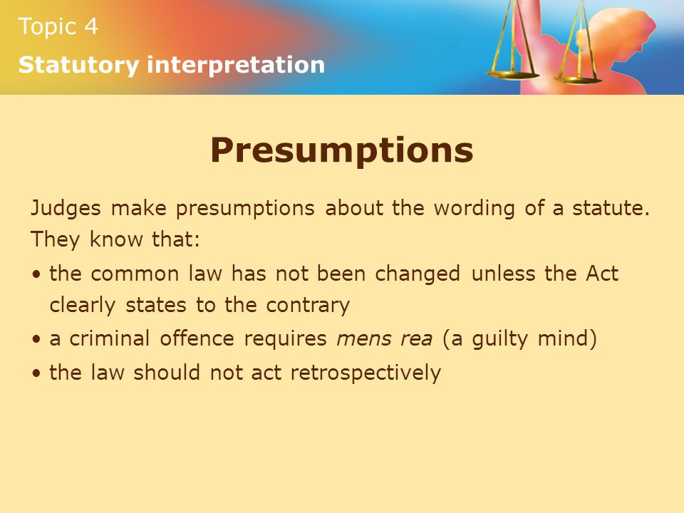 Topic 4 Statutory interpretation Presumptions Judges make presumptions about the wording of a statute. They know that: the common law has not been cha