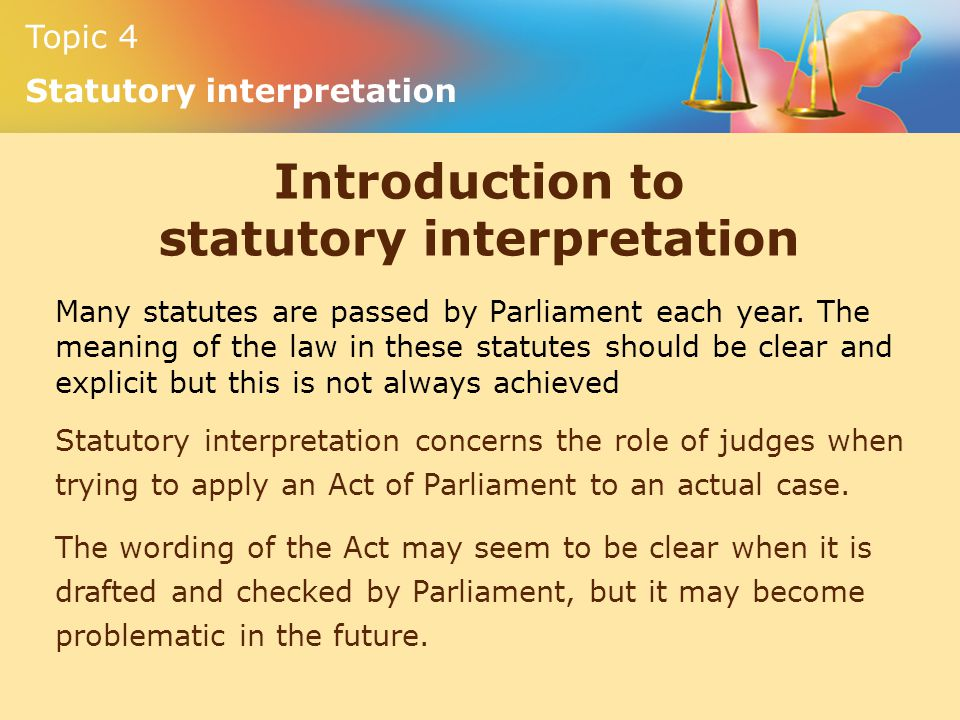 Topic 4 Statutory interpretation Introduction to statutory interpretation Many statutes are passed by Parliament each year. The meaning of the law in
