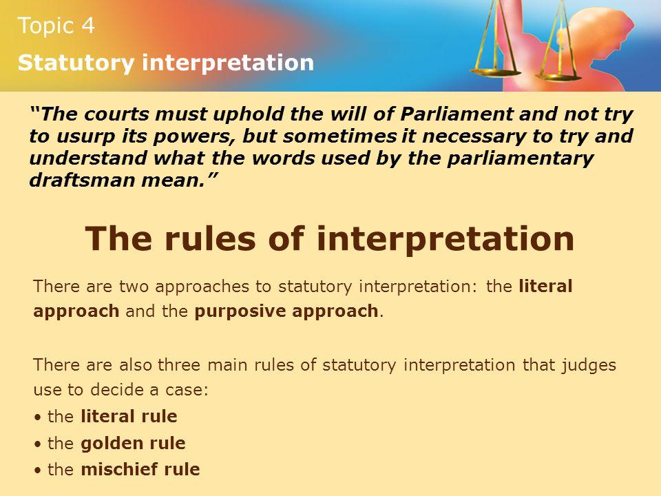Topic 4 Statutory interpretation The rules of interpretation There are two approaches to statutory interpretation: the literal approach and the purpos