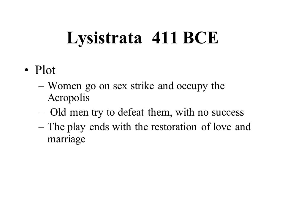 Lysistrata411 BCE Plot –Women go on sex strike and occupy the Acropolis – Old men try to defeat them, with no success –The play ends with the restoration of love and marriage