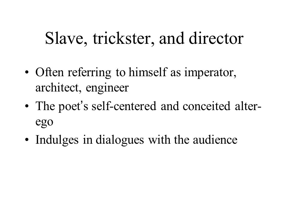 Slave, trickster, and director Often referring to himself as imperator, architect, engineer The poet ' s self-centered and conceited alter- ego Indulges in dialogues with the audience
