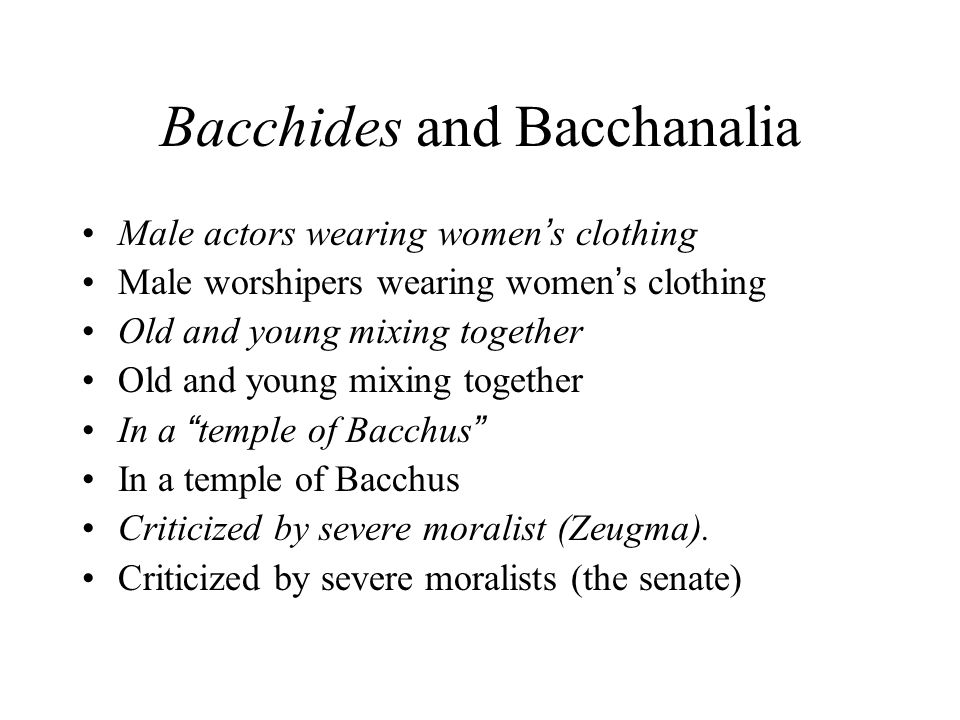 Bacchides and Bacchanalia Male actors wearing women ' s clothing Male worshipers wearing women ' s clothing Old and young mixing together In a temple of Bacchus In a temple of Bacchus Criticized by severe moralist (Zeugma).