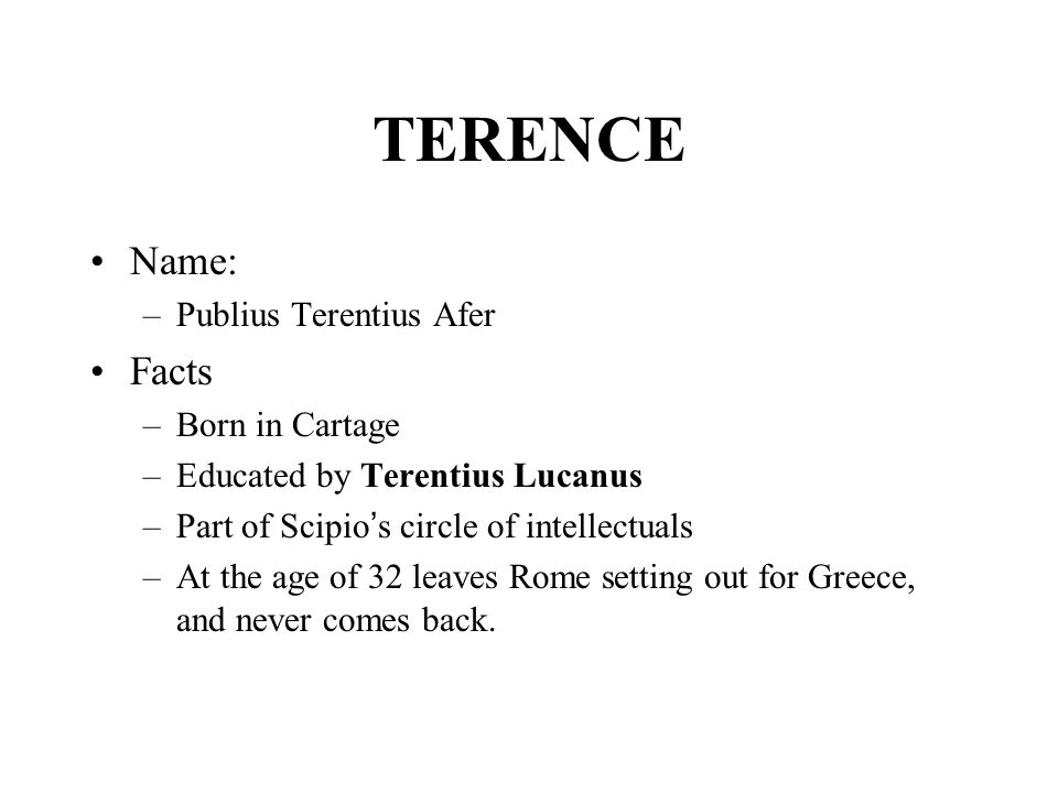TERENCE Name: –Publius Terentius Afer Facts –Born in Cartage –Educated by Terentius Lucanus –Part of Scipio ' s circle of intellectuals –At the age of 32 leaves Rome setting out for Greece, and never comes back.