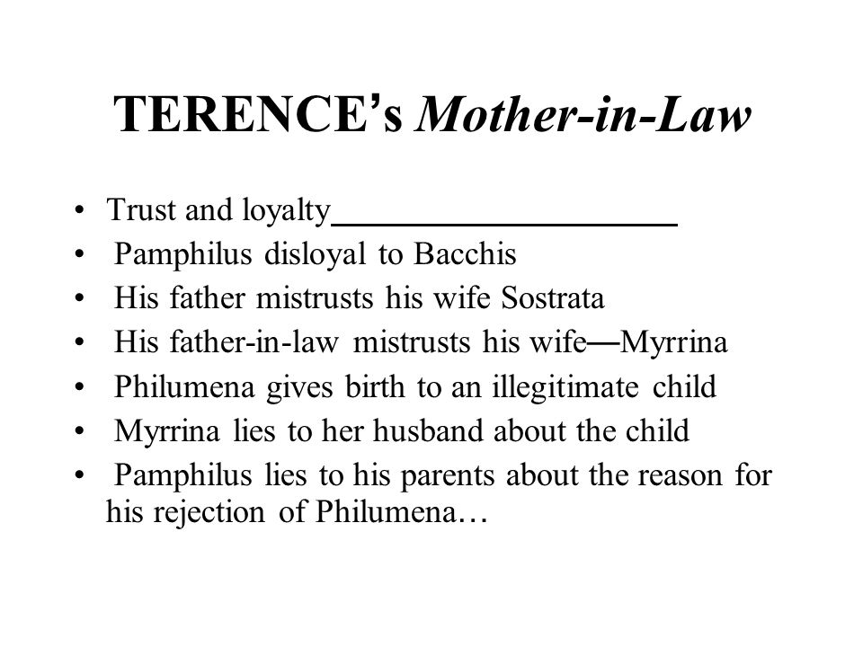 TERENCE ' s Mother-in-Law Trust and loyalty Pamphilus disloyal to Bacchis His father mistrusts his wife Sostrata His father-in-law mistrusts his wife — Myrrina Philumena gives birth to an illegitimate child Myrrina lies to her husband about the child Pamphilus lies to his parents about the reason for his rejection of Philumena …