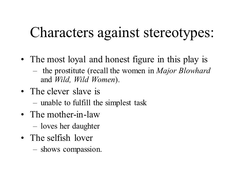 Characters against stereotypes: The most loyal and honest figure in this play is – the prostitute (recall the women in Major Blowhard and Wild, Wild Women).