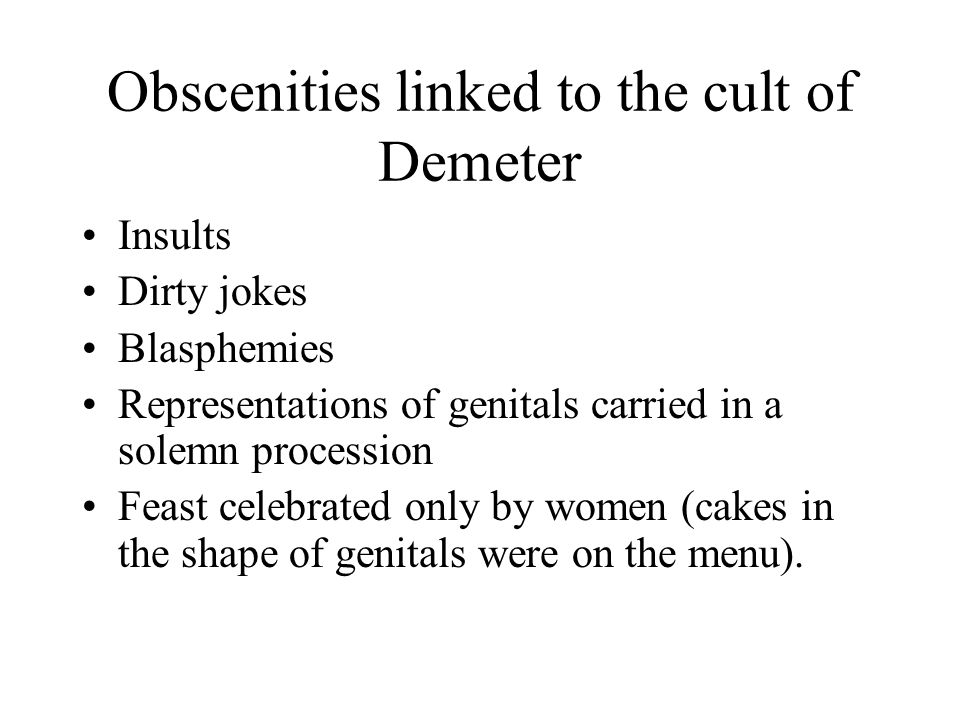 Obscenities linked to the cult of Demeter Insults Dirty jokes Blasphemies Representations of genitals carried in a solemn procession Feast celebrated only by women (cakes in the shape of genitals were on the menu).