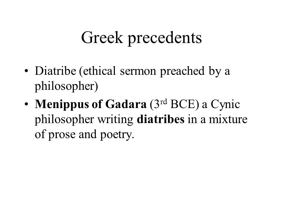 Greek precedents Diatribe (ethical sermon preached by a philosopher) Menippus of Gadara (3 rd BCE) a Cynic philosopher writing diatribes in a mixture of prose and poetry.