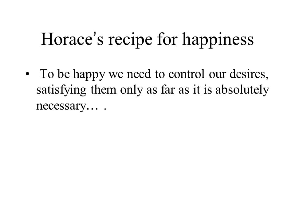 Horace ' s recipe for happiness To be happy we need to control our desires, satisfying them only as far as it is absolutely necessary ….