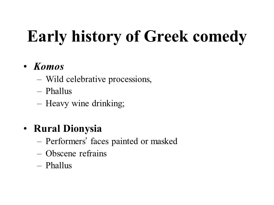 Early history of Greek comedy Komos –Wild celebrative processions, –Phallus –Heavy wine drinking; Rural Dionysia –Performers ' faces painted or masked –Obscene refrains –Phallus