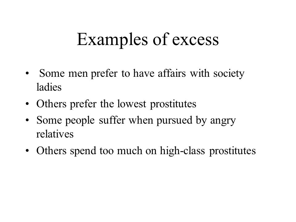 Examples of excess Some men prefer to have affairs with society ladies Others prefer the lowest prostitutes Some people suffer when pursued by angry relatives Others spend too much on high-class prostitutes