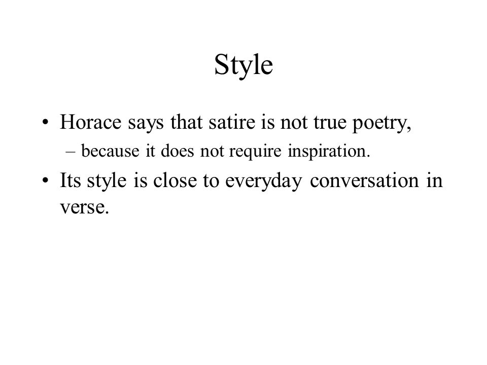 Style Horace says that satire is not true poetry, –because it does not require inspiration.
