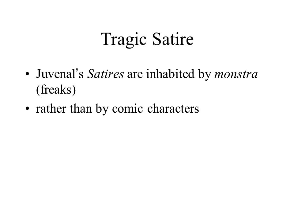 Tragic Satire Juvenal ' s Satires are inhabited by monstra (freaks) rather than by comic characters