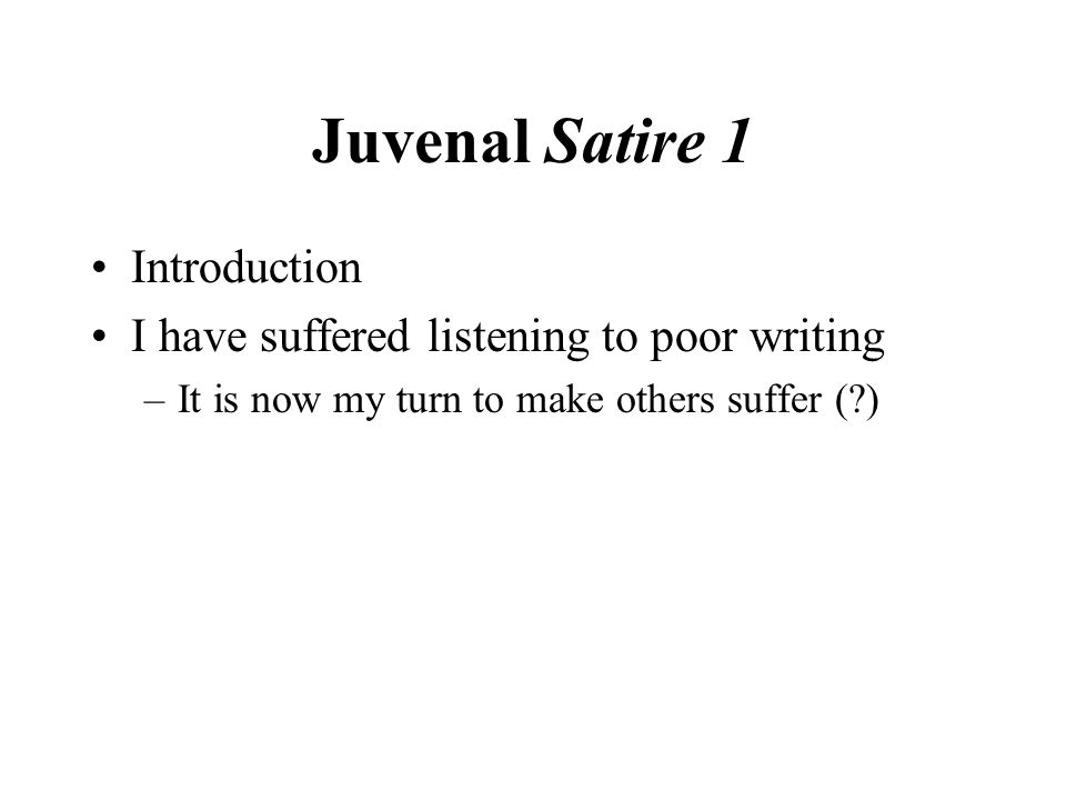 Juvenal Satire 1 Introduction I have suffered listening to poor writing –It is now my turn to make others suffer ( )