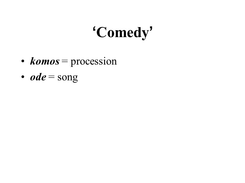 ' Comedy ' komos = procession ode = song