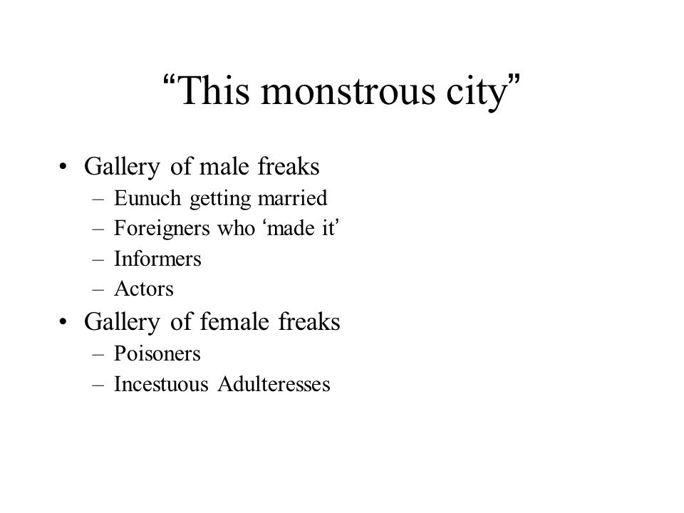 This monstrous city Gallery of male freaks –Eunuch getting married –Foreigners who ' made it ' –Informers –Actors Gallery of female freaks –Poisoners –Incestuous Adulteresses