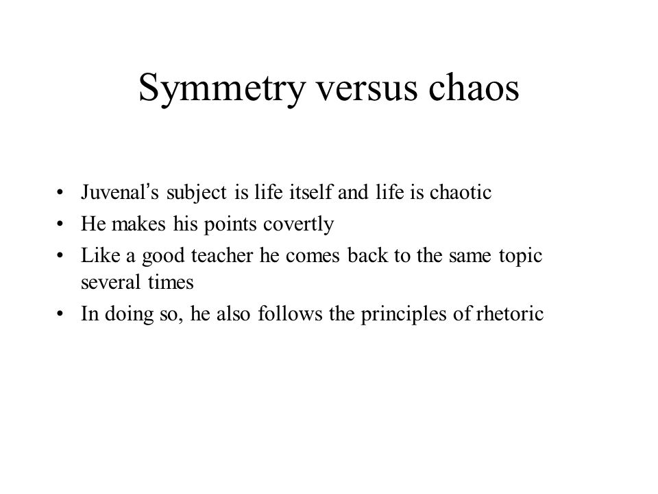Symmetry versus chaos Juvenal ' s subject is life itself and life is chaotic He makes his points covertly Like a good teacher he comes back to the same topic several times In doing so, he also follows the principles of rhetoric