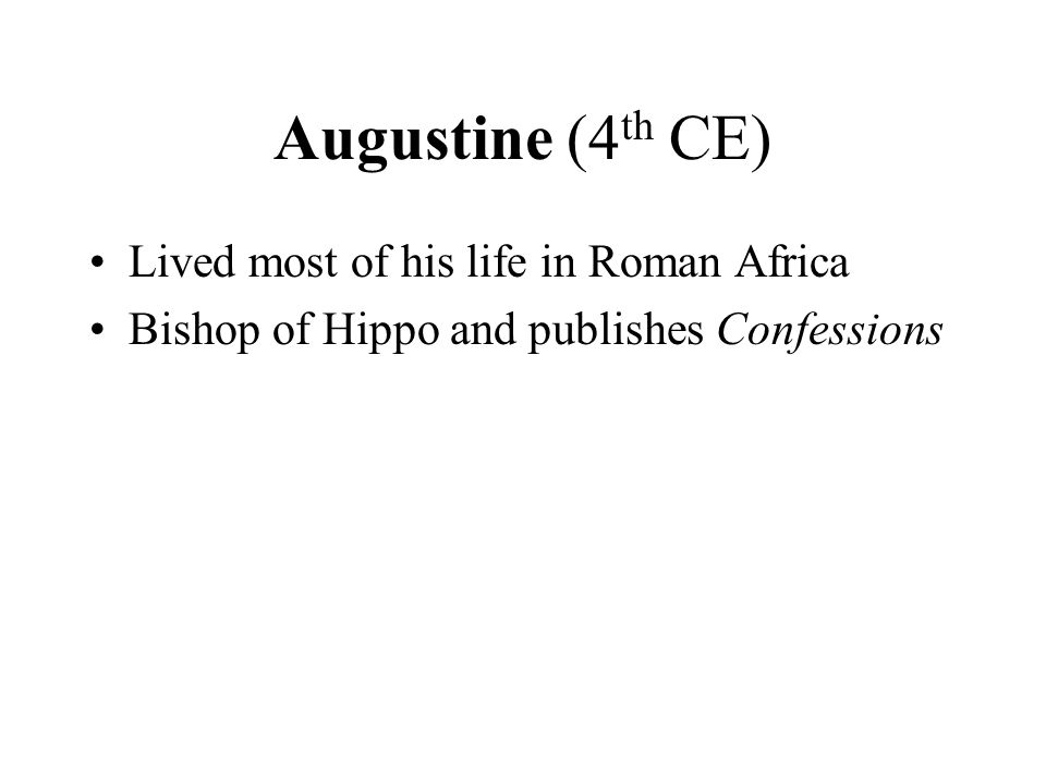 Augustine (4 th CE) Lived most of his life in Roman Africa Bishop of Hippo and publishes Confessions