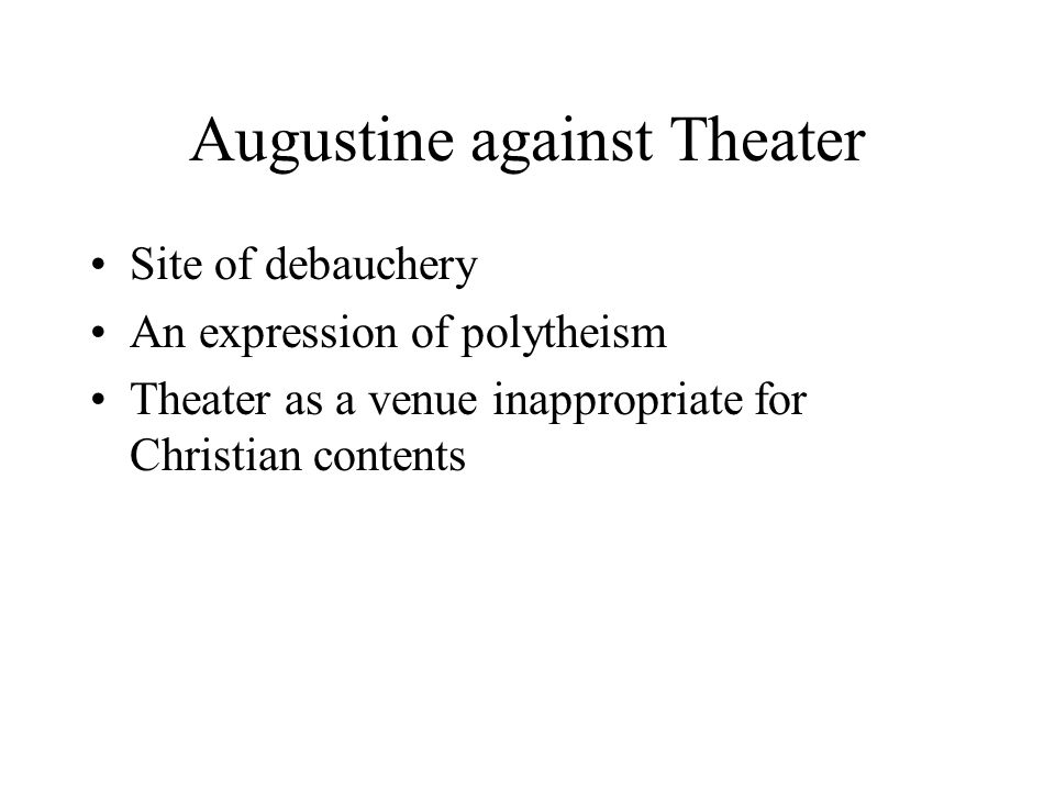 Augustine against Theater Site of debauchery An expression of polytheism Theater as a venue inappropriate for Christian contents