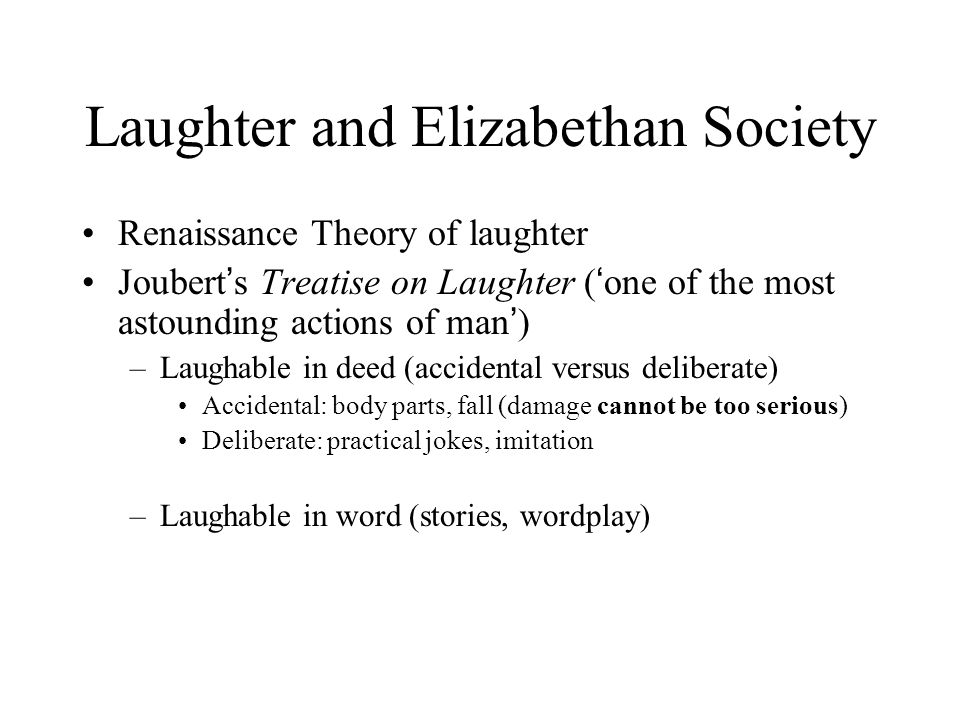 Laughter and Elizabethan Society Renaissance Theory of laughter Joubert ' s Treatise on Laughter ( ' one of the most astounding actions of man ' ) –Laughable in deed (accidental versus deliberate) Accidental: body parts, fall (damage cannot be too serious) Deliberate: practical jokes, imitation –Laughable in word (stories, wordplay)