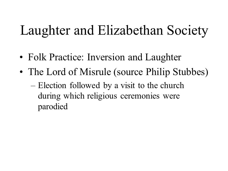 Laughter and Elizabethan Society Folk Practice: Inversion and Laughter The Lord of Misrule (source Philip Stubbes) –Election followed by a visit to the church during which religious ceremonies were parodied