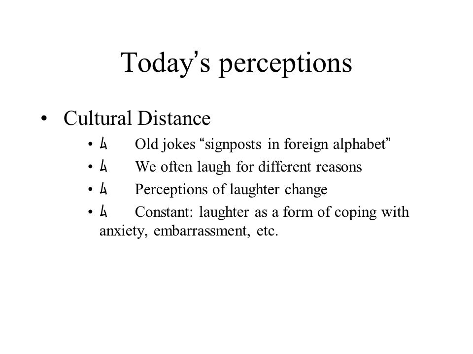 Today ' s perceptions Cultural Distance ム Old jokes signposts in foreign alphabet ム We often laugh for different reasons ム Perceptions of laughter change ム Constant: laughter as a form of coping with anxiety, embarrassment, etc.