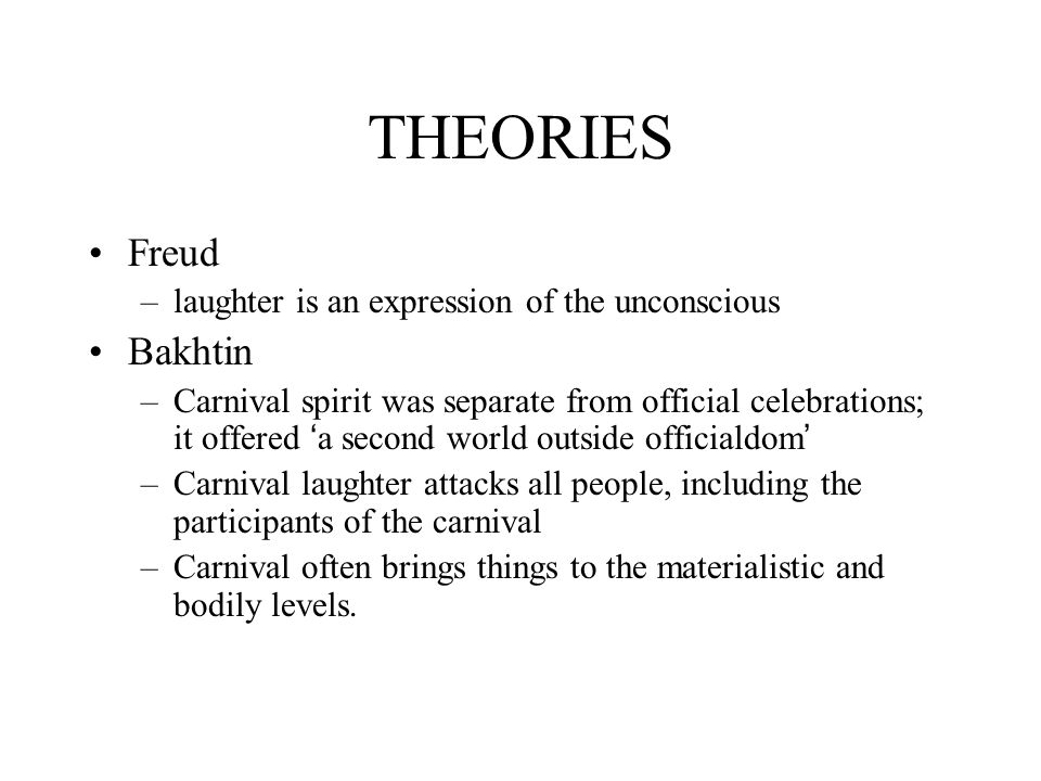 THEORIES Freud –laughter is an expression of the unconscious Bakhtin –Carnival spirit was separate from official celebrations; it offered ' a second world outside officialdom ' –Carnival laughter attacks all people, including the participants of the carnival –Carnival often brings things to the materialistic and bodily levels.