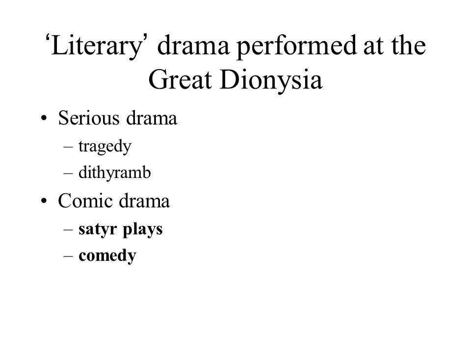 ' Literary ' drama performed at the Great Dionysia Serious drama –tragedy –dithyramb Comic drama –satyr plays –comedy