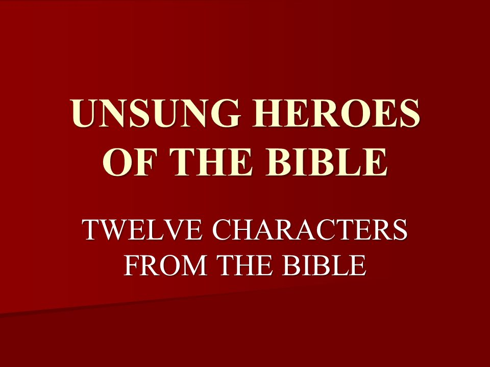 UNSUNG HEROES OF THE BIBLE TWELVE CHARACTERS FROM THE BIBLE