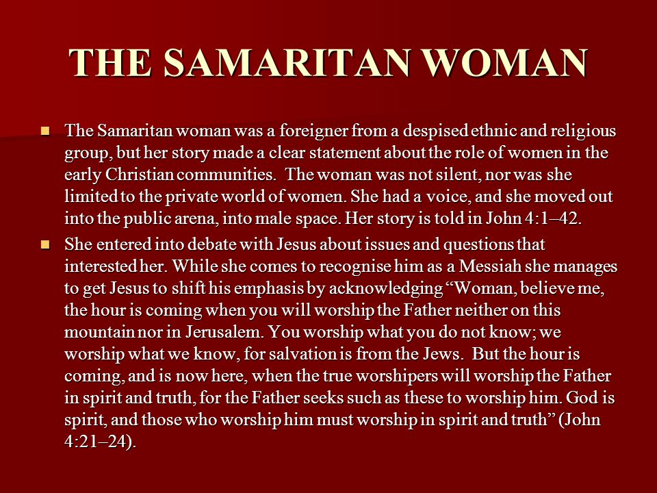 THE SAMARITAN WOMAN The Samaritan woman was a foreigner from a despised ethnic and religious group, but her story made a clear statement about the rol