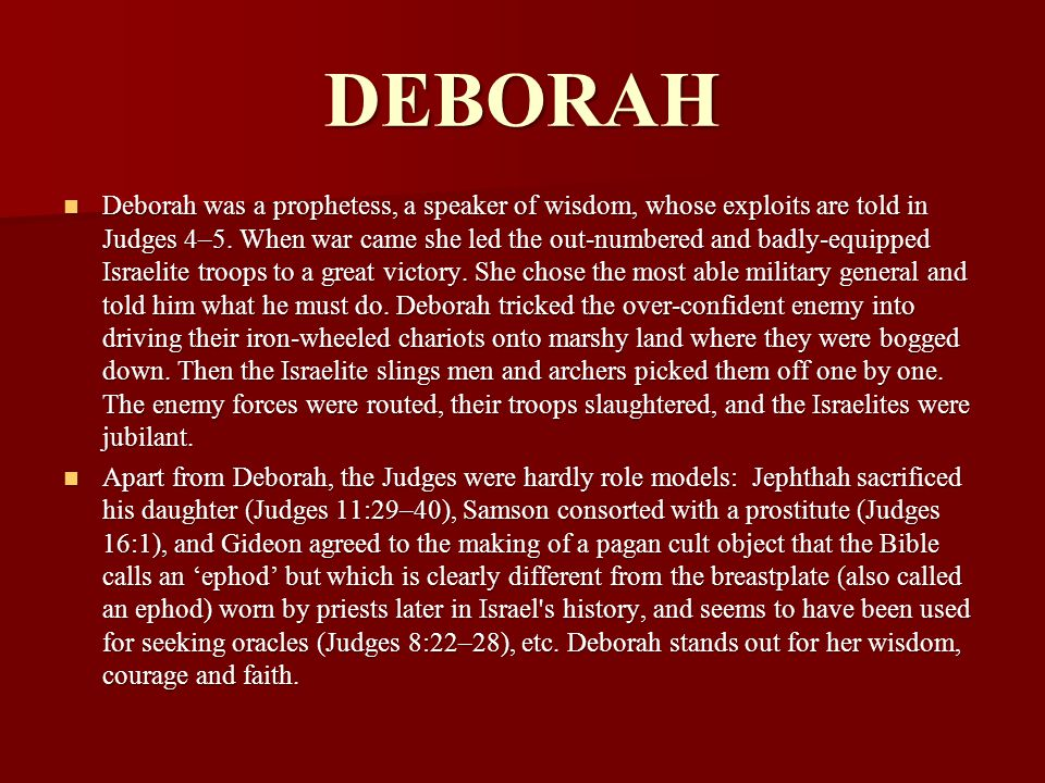 DEBORAH Deborah was a prophetess, a speaker of wisdom, whose exploits are told in Judges 4–5. When war came she led the out-numbered and badly-equippe