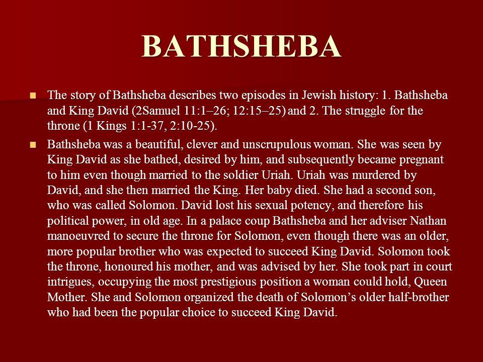 BATHSHEBA The story of Bathsheba describes two episodes in Jewish history: 1. Bathsheba and King David (2Samuel 11:1–26; 12:15–25) and 2. The struggle
