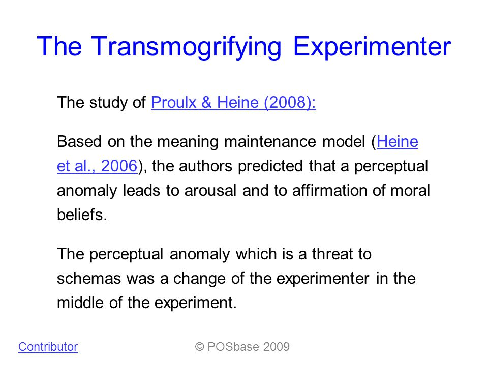 The Transmogrifying Experimenter The study of Proulx & Heine (2008):Proulx & Heine (2008): Based on the meaning maintenance model (Heine et al., 2006), the authors predicted that a perceptual anomaly leads to arousal and to affirmation of moral beliefs.Heine et al., 2006 The perceptual anomaly which is a threat to schemas was a change of the experimenter in the middle of the experiment.